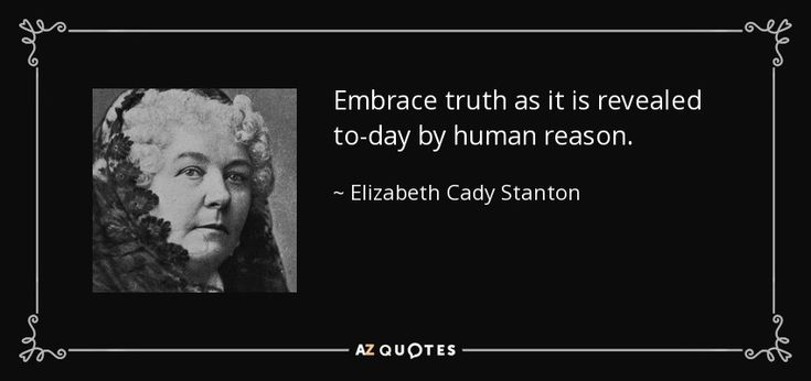 Embrace truth as it is revealed to-day by human reason. - Elizabeth Cady Stanton