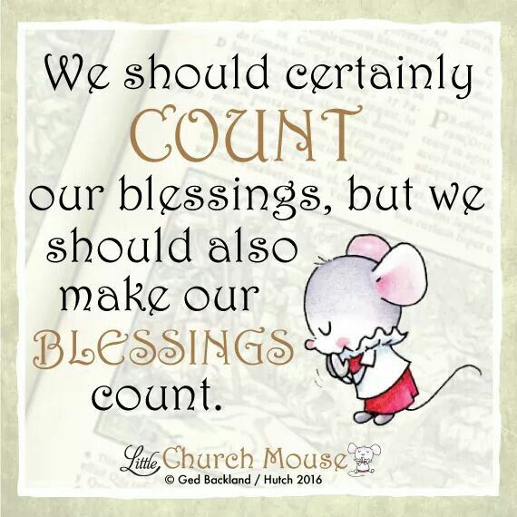 ♡✞♡ We should certainly Count our blessings, but should also make our Blessings count. Amen...Little Church Mouse. 16 Feb. 2016 ♡✞♡