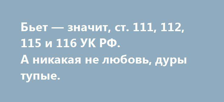 Бьет — значит, ст. 111, 112, 115 и 116 УК РФ.  А никакая не любовь, дуры тупые.