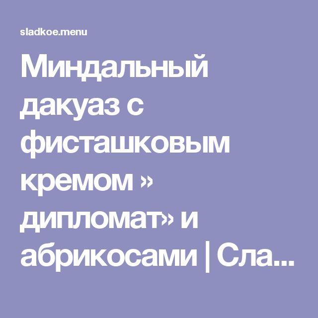 Миндальный дакуаз с фисташковым кремом » дипломат» и абрикосами   Сладкое Меню