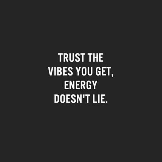 Trust the vibes you get, energy doesn't lie.: