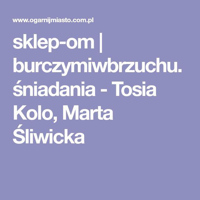 sklep-om   burczymiwbrzuchu.śniadania - Tosia Kolo, Marta Śliwicka