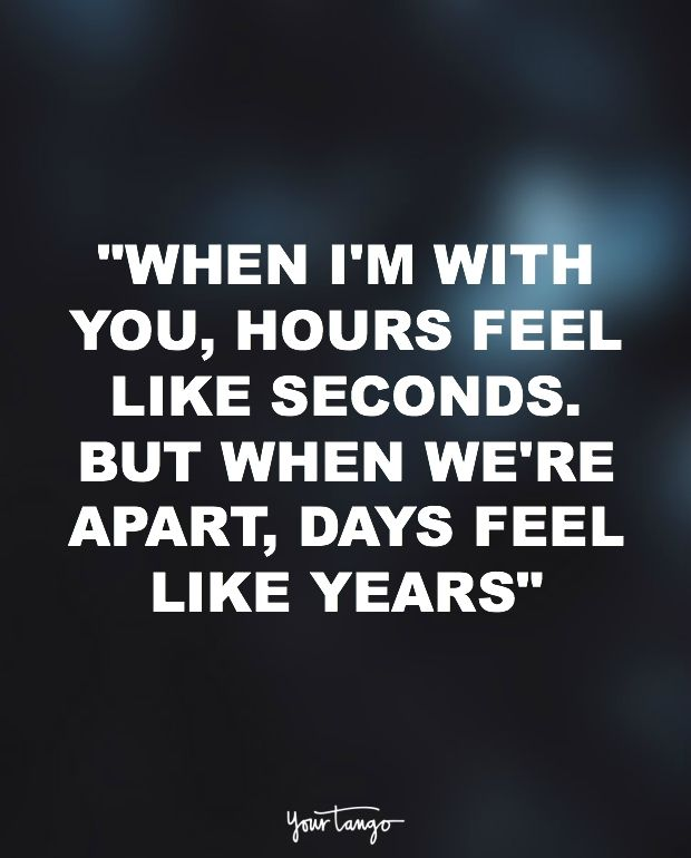 """""""When I'm with you, hours feel like seconds. But when we're apart, days feel like years."""""""