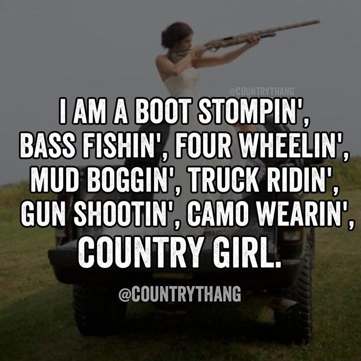 I am a boot stompin', bass fishin', four wheelin', mud boggin', truck ridin', gun shootin', camo wearin', country girl #countrygirl #cowgirl #countrythang #countrythangquotes #countryquotes #countrysayings