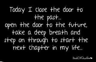 today i close the door to the past, open the door to the future, take a deep breath and step on through to start the next chapter in my life: