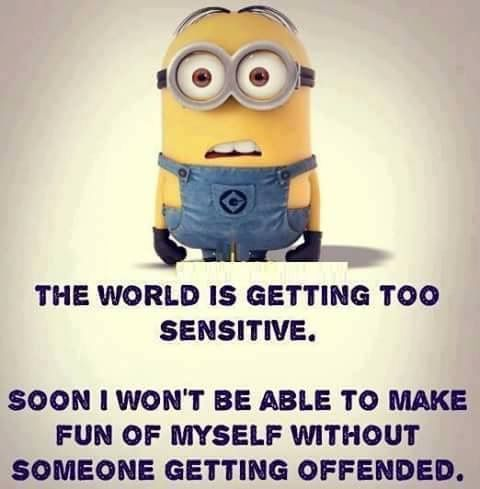 The world is getting too sensitive. Soon I won't be able to make fun of myself without someone getting offended. - minion