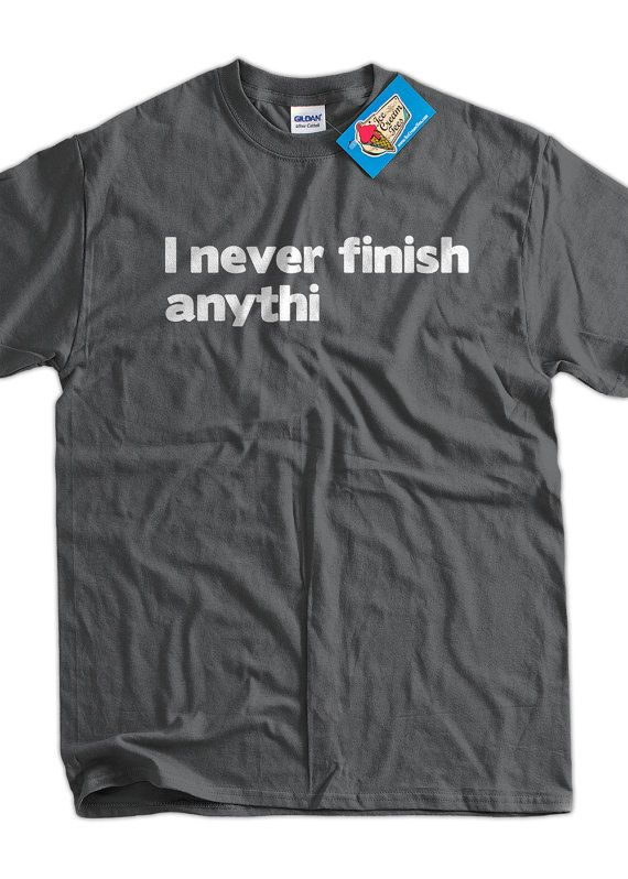 Made me laugh!  Lots of good shirts here...  I Never Finish Anythin TShirt I Never Finish by IceCreamTees