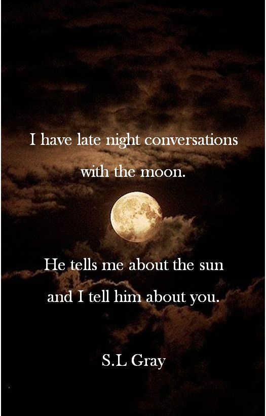 Moon | Luna   I have late night conversations with the moon.  He tells me about the sun and I tell him about you.  S.L Gray