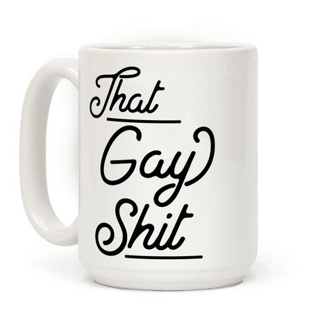 That Gay Shit - Awwww yes, the best part of waking up is That Gay Shit in your cup! Show that you're all about that gay shit with this funny meme design.