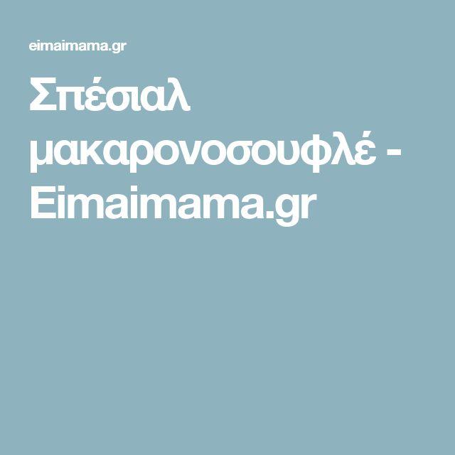 Σπέσιαλ μακαρονοσουφλέ - Eimaimama.gr