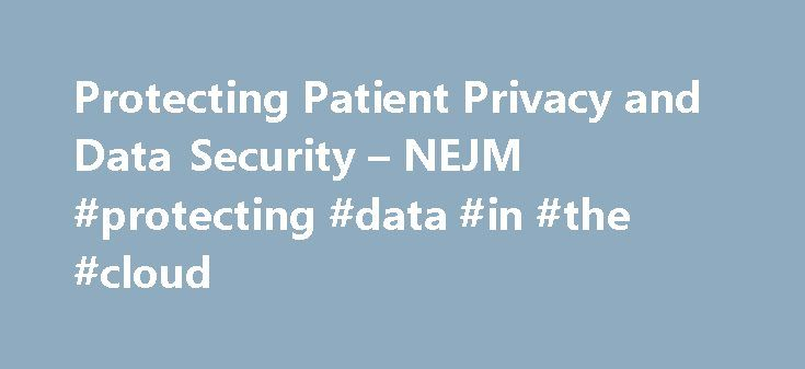 Protecting Patient Privacy and Data Security – NEJM #protecting #data #in #the #cloud http://nevada.nef2.com/protecting-patient-privacy-and-data-security-nejm-protecting-data-in-the-cloud/  Protecting Patient Privacy and Data Security On December 4, 2012, two Australian radio DJs called London's King Edward VII's Hospital, identified themselves, in fake British accents, as Queen Elizabeth and Prince Charles, and asked about a celebrity patient who had been admitted for pregnancy…