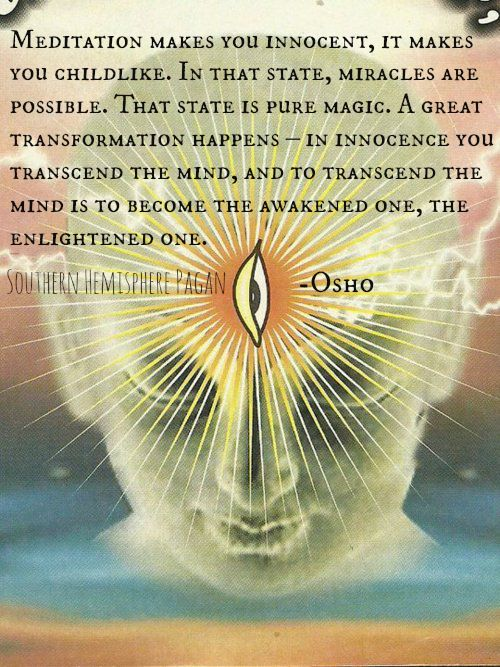 """Meditation makes you innocent, it makes you childlike. In that state, miracles are possible. That state is pure magic.."" ~ Osho"
