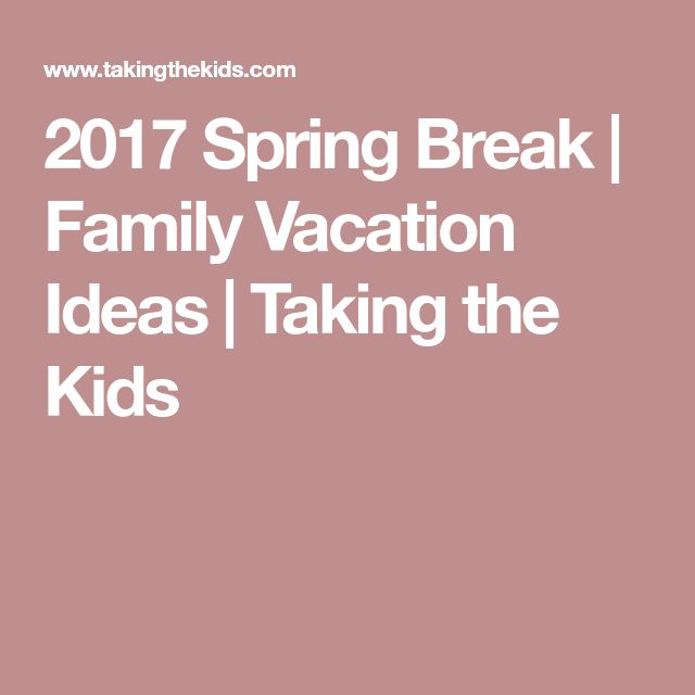2017 Spring Break | Family Vacation Ideas | Taking the Kids