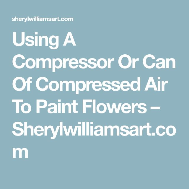 Using A Compressor Or Can Of Compressed Air To Paint Flowers – Sherylwilliamsart.com