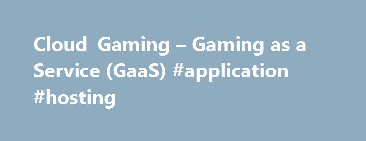 Cloud Gaming – Gaming as a Service (GaaS) #application #hosting http://vps.nef2.com/cloud-gaming-gaming-as-a-service-gaas-application-hosting/  #grid hosting # Cloud Gaming Overview THE POWER OF CLOUD GAMING Streaming video and music to TVs, PCs and tablets using cloud services like Netflix, YouTube, Pandora and Spotify has become the predominant way to enjoy content for connected devices. The convenience of large cloud-managed libraries of content with stream-anywhere capability is…