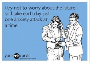 I try not to worry about the future- so I take each day just one anxiety attack at a time