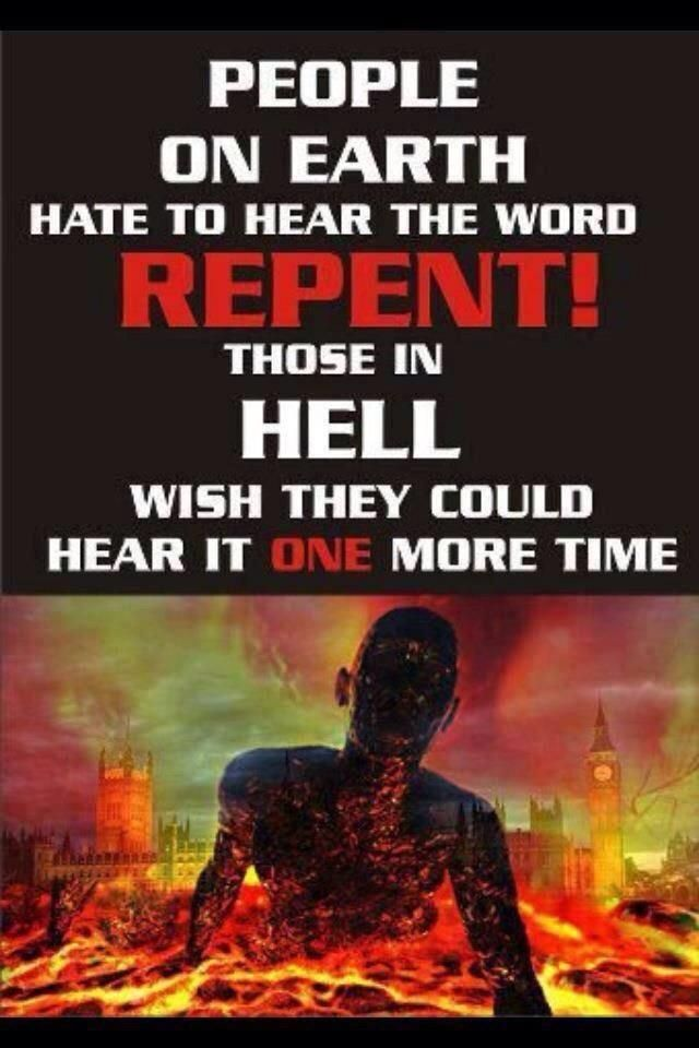 People on earth hate to hear repent! Those in hell wish they could hear it one more time!