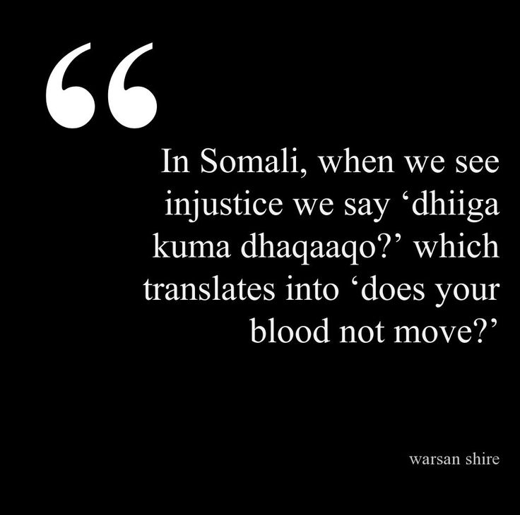 "dhiiga kuma dhaqaaqo (Somali lit. ""does your blood not move?) upon seeing injustice -Warsan Shire"