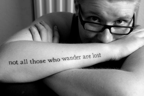 "From The Fellowship of the Ring:  ""Not all those who wander are lost."""