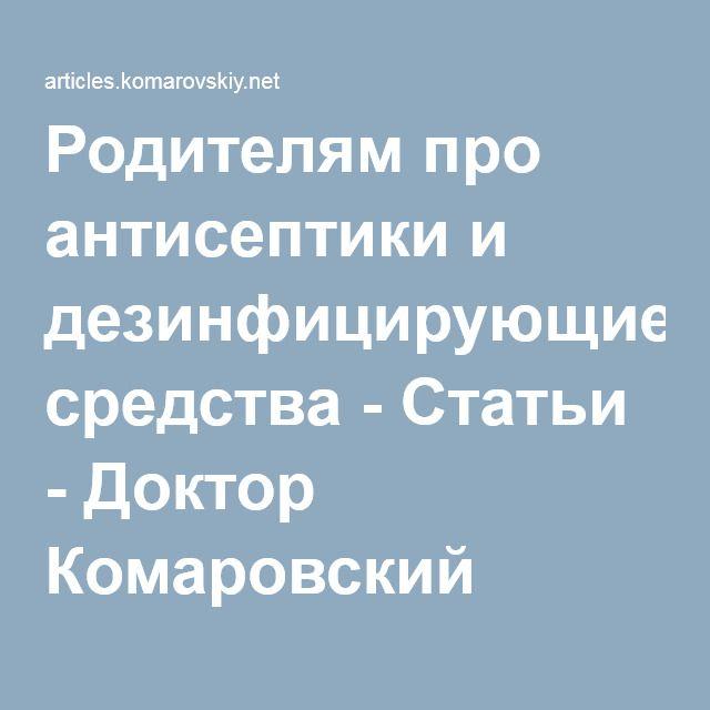 Родителям про антисептики и дезинфицирующие средства - Статьи - Доктор Комаровский