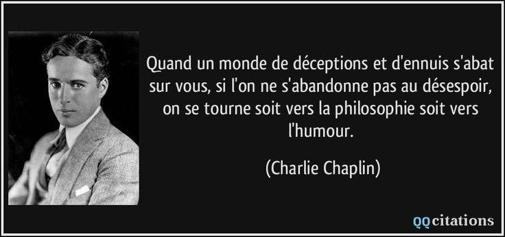 Quand un monde de déceptions et d'ennuis s'abat sur vous, si l'on ne s'abandonne pas au désespoir, on se tourne soit vers la philosophie soit vers l'humour. - Charlie Chaplin