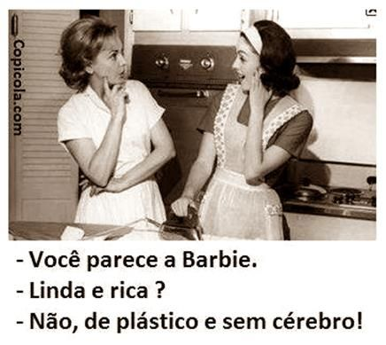 -You look like Barbie -Beautiful and rich? -No, of plastic and no brains!