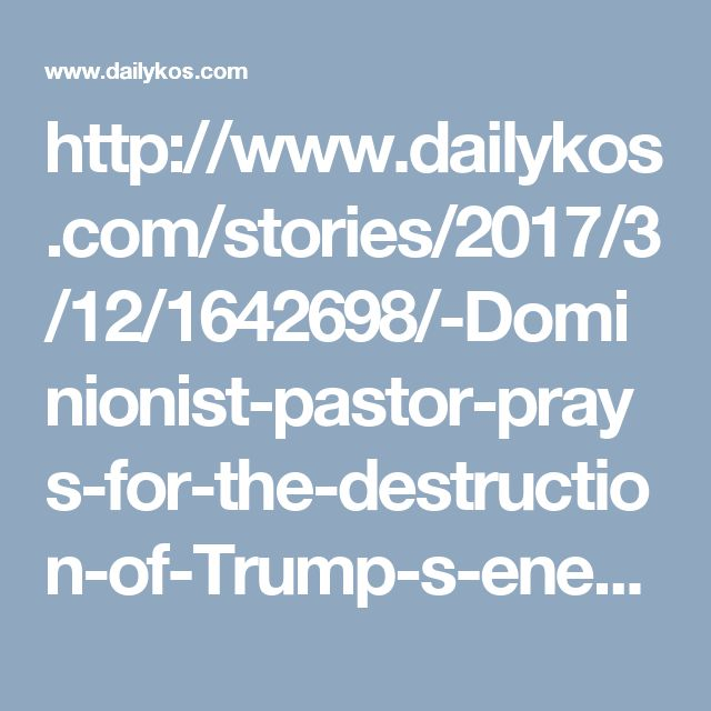 http://www.dailykos.com/stories/2017/3/12/1642698/-Dominionist-pastor-prays-for-the-destruction-of-Trump-s-enemies