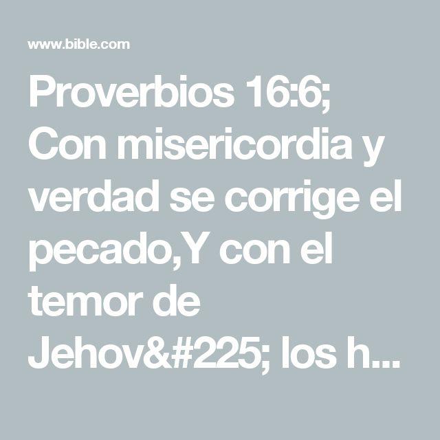 Proverbios 16:6; Con misericordia y verdad se corrige el pecado,Y con el temor de Jehová los hombres se apartan del mal.