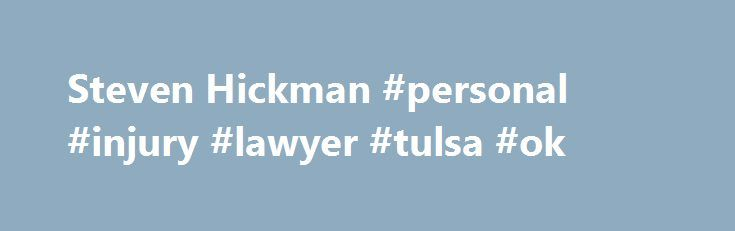 Steven Hickman #personal #injury #lawyer #tulsa #ok http://mauritius.remmont.com/steven-hickman-personal-injury-lawyer-tulsa-ok/  # Areas of Practice: 70% Personal Injury / Products Liability 30% Claimants' Employment / Labor Law Litigation Percentage: 80% of Practice Devoted to Litigation Bar Admissions: Oklahoma, 1981 U.S. Federal Courts, 1981 U.S. District Court Northern District of Oklahoma, 1981 U.S. Court of Appeals 10th Circuit, 1981 Education: Brigham Young University, J. Reuben…