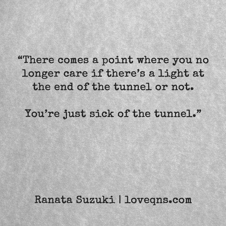 """There comes a point where you no longer care if there's a light at the end of the tunnel or not. You're just sick of the tunnel"" - Ranata Suzuki quote * From Tumblr Blogger: Ranata-Suzuki missing, you, I miss him, lost, tumblr, love, relationship, beautiful, words, quotes, story, quote, sad, breakup, broken heart, heartbroken, loss, loneliness, depression, depressed, unrequited, anxiety * Follow pinterest.com/ranatasuzuki for original content"