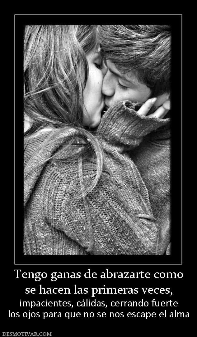 Tengo ganas de abrazarte como se hacen las primeras veces,  impacientes, cálidas, cerrando fuerte los ojos para que no se nos escape el alma