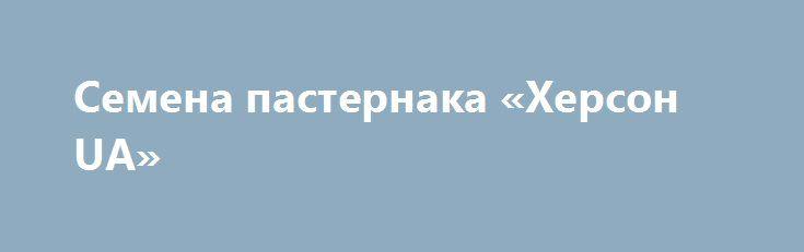 Семена пастернака «Херсон UA» http://www.pogruzimvse.ru/doska256/?adv_id=568  Реализуем, продаём, предлагаем: профессиональные семена пастернака по выгодной цене. В наличии есть семена всех зеленопряных. Мы вам предлагаем семена пастернака, отечественной и зарубежной селекции. Семена с отличной всхожестью.  Новым клиентам всегда рады. Для дилеров лояльные условия.