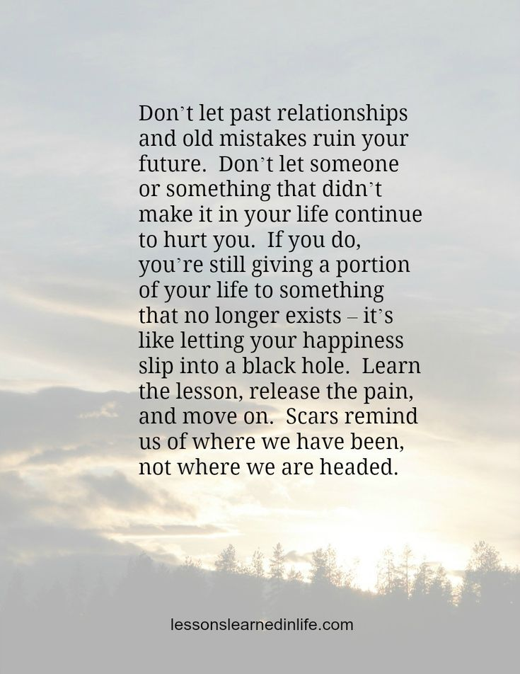 Don't let past relationships and old mistakes ruin your future.  Don't let someone or something that didn't make it in your life continue to hurt you.  If you do, you're still giving a portion of y...