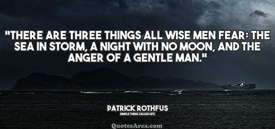 There are three things all wise men fear: The sea in storm, A night with no moon, And the anger of a gentle man. ~Patrick Rothfus #quotes