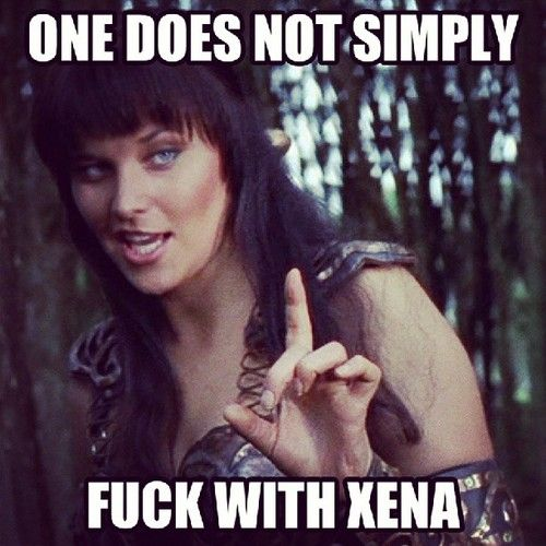 One does not simply Fuck with Xena