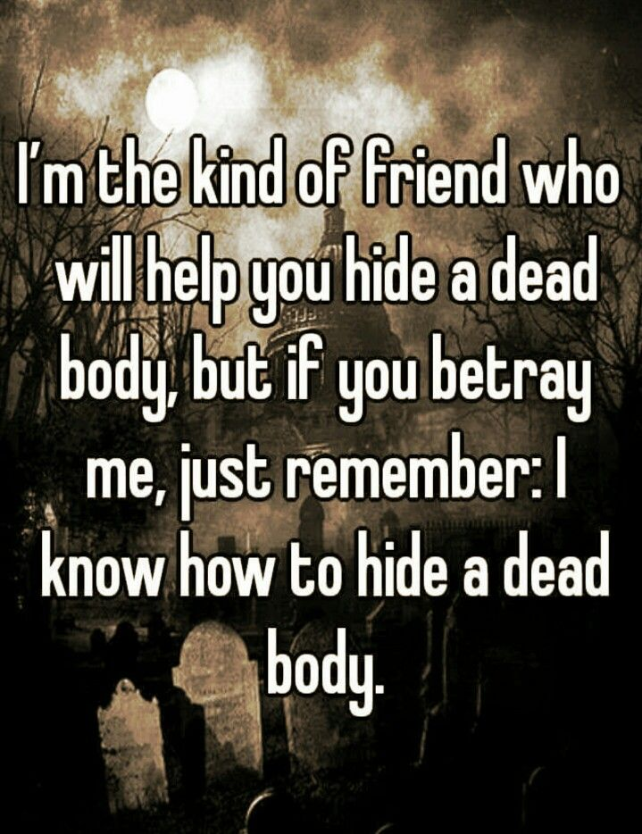 Funny thing is, as a writer I really do know the best way to kill and hide a dead body without getting caught and how to frame another person or make it look like an accident or suicide