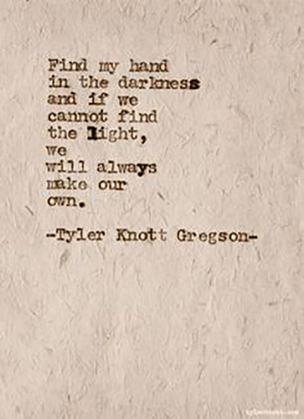 """Find my hand in the darkness and if we cannot find the light, we will always make our own."" — Tyler Knott Gregson"