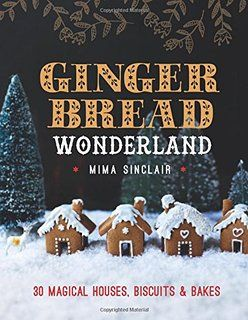 Gingerbread Wonderland: 30 Magical Houses, Biscuits and Bakes