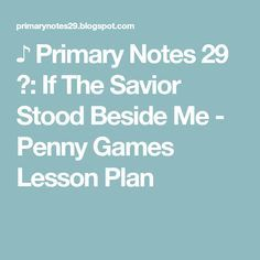 ♪ Primary Notes 29 ♫: If The Savior Stood Beside Me - Penny Games Lesson Plan