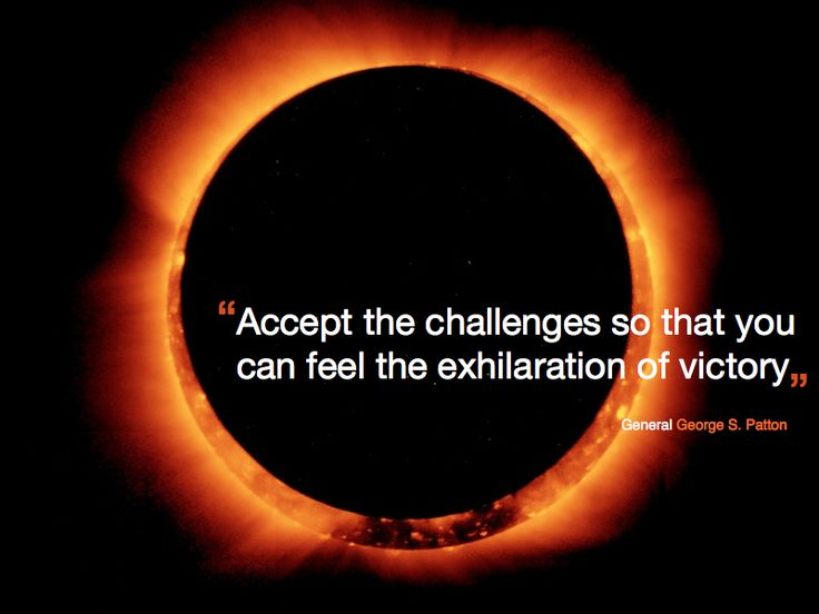 """""""Accept the challenges so that you can feel the exhilaration of victory"""" General George S. Patton"""