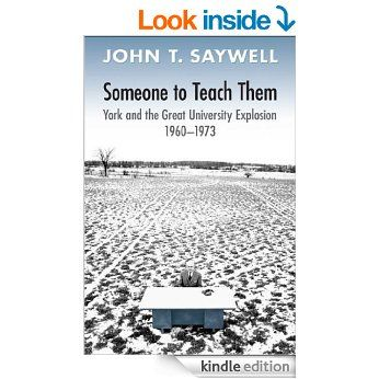 Someone to Teach Them: York and the Great University Explosion, 1960 -1973: York and the Great University Explosion, 1960-1973 eBook: John T. Saywell: Amazon.ca: Kindle Store