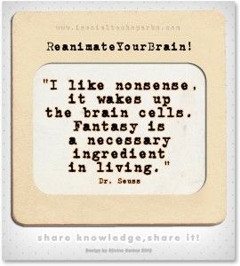 "Dr. Seuss – ""I like nonsense, it wakes up the brain cells. Fantasy is a necessary ingredient in living."""
