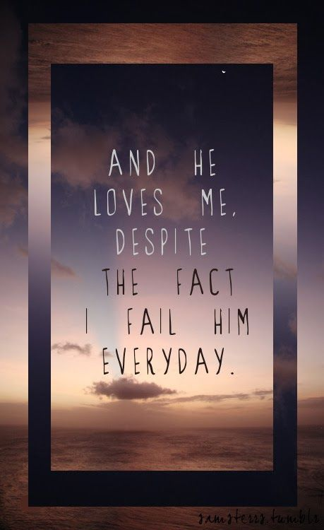 And He loves me, despite the fact I fail Him everyday.