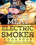 Free Kindle Book -   Smoking Meat: Electric Smoker Cookbook: Ultimate Smoker Cookbook for Real Pitmasters, Irresistible Recipes for Your Electric Smoker