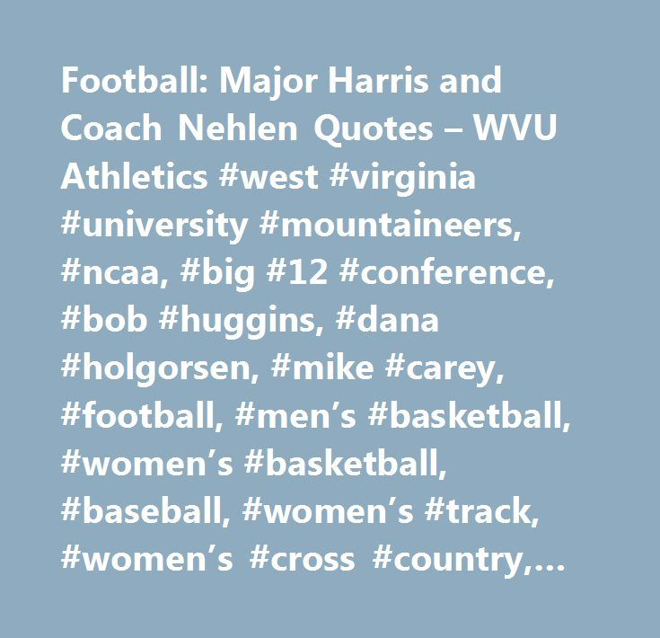 Football: Major Harris and Coach Nehlen Quotes – WVU Athletics #west #virginia #university #mountaineers, #ncaa, #big #12 #conference, #bob #huggins, #dana #holgorsen, #mike #carey, #football, #men's #basketball, #women's #basketball, #baseball, #women's #track, #women's #cross #country, #women's #soccer, #men's #soccer, #rifle, #women's #tennis, #gymnastics, #volleyball, #wrestling, #men's #swimming, #women's #swimming, #rowing, #wvu #football #tickets, #wvu #basketball #tickets…