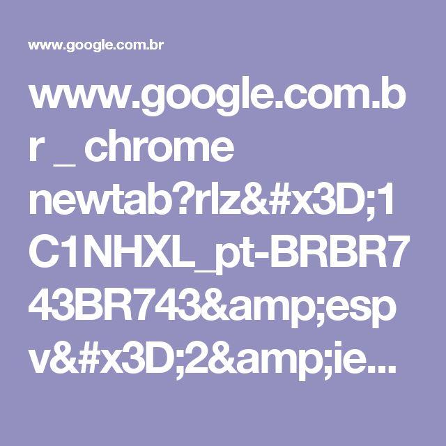 www.google.com.br _ chrome newtab?rlz=1C1NHXL_pt-BRBR743BR743&espv=2&ie=UTF-8