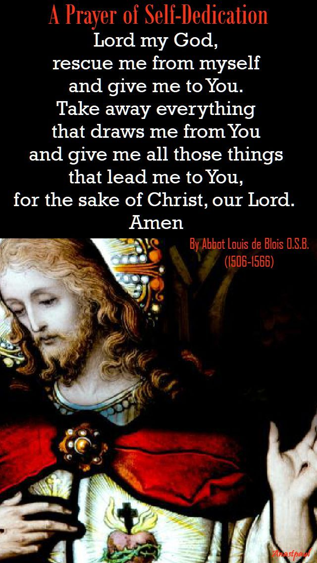 """""""Lord my God, rescue me from myself and give me to You...."""" - A Prayer of Self-Dedication by Abbot Louis de Blois OSB - 24 August ~ AnaStpaul"""