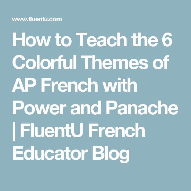 How to Teach the 6 Colorful Themes of AP French with Power and Panache   FluentU French Educator Blog