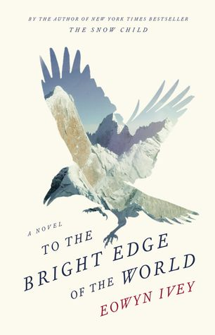 "To The Bright Edge of the World by Eowyn Ivey (August 2016) ""Heartfelt, rip-snorting storytelling.""  --Kirkus"