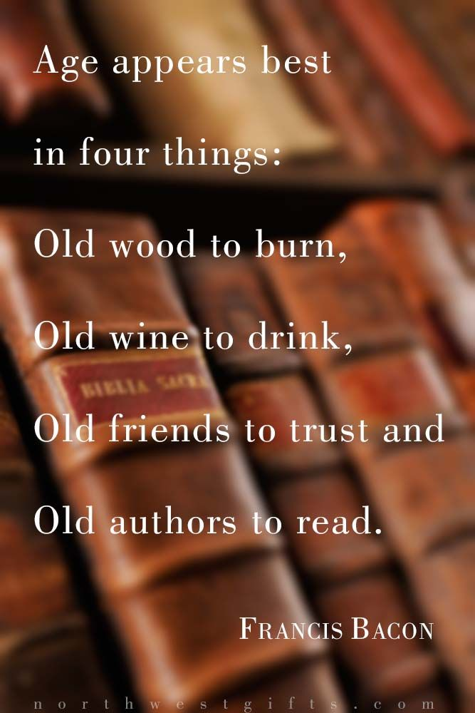 Age appears best in four things: Old wood to burn, old wine to drink, old friends to trust and old authors to read. – Francis Bacon